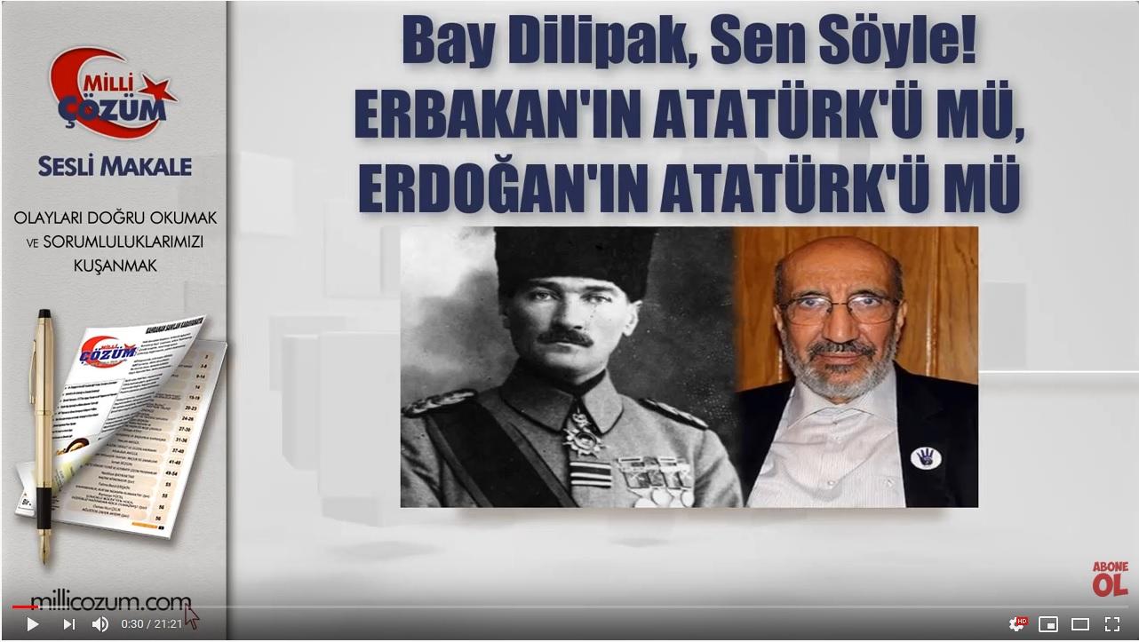 Bay Dilipak, Sen Söyle! ERBAKAN'IN ATATÜRK'Ü MÜ, ERDOĞAN'IN ATATÜRK'Ü MÜ - Milli Çözüm Sesli Makale